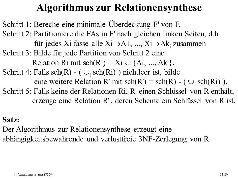 Informationssysteme SS200411-20 Algorithmus zur Relationensynthese Schritt 1: Bereche eine minimale Überdeckung F' von F. Schritt 2: Partitioniere die