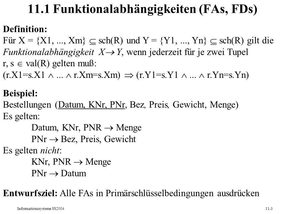 Informationssysteme SS200411-3 11.1 Funktionalabhängigkeiten (FAs, FDs) Definition: Für X = {X1,..., Xm} sch(R) und Y = {Y1,..., Yn} sch(R) gilt die F