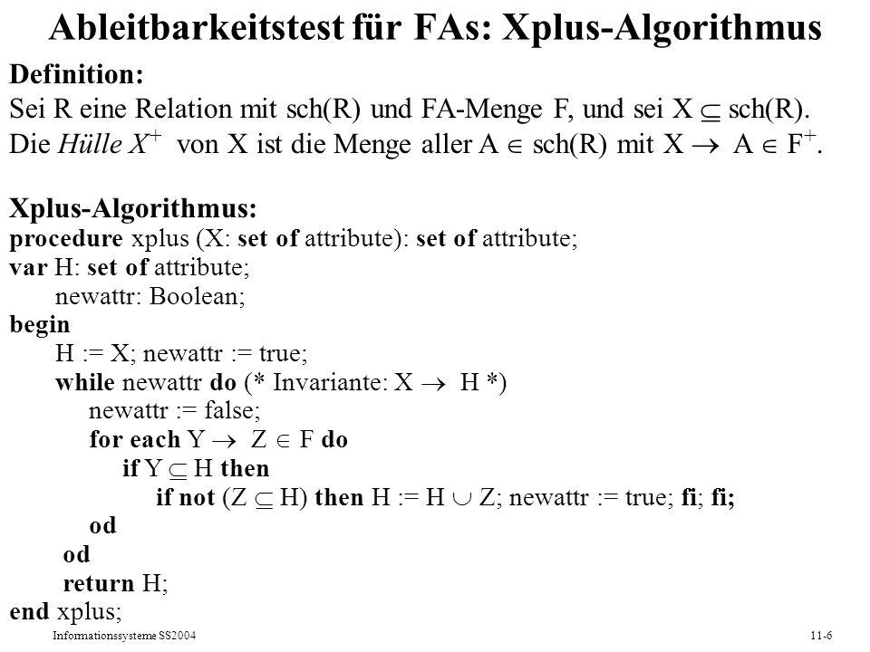 Informationssysteme SS200411-6 Ableitbarkeitstest für FAs: Xplus-Algorithmus Definition: Sei R eine Relation mit sch(R) und FA-Menge F, und sei X sch(