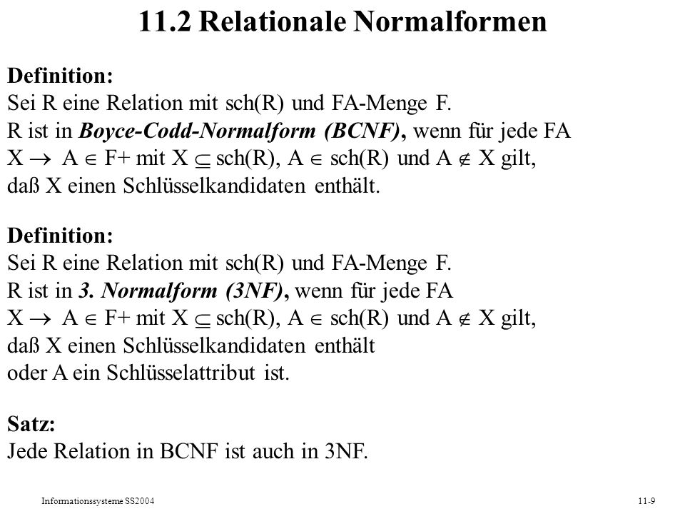 Informationssysteme SS200411-10 Algorithmus für BCNF-Test procedure BCNFtest: Boolean; var isbcnf: Boolean; begin isbcnf := true; for each X A F while isbcnf do if A X then if XPlus(X) sch(R) then isbcnf := false fi fi; od return isbcnf; end BCNFtest;