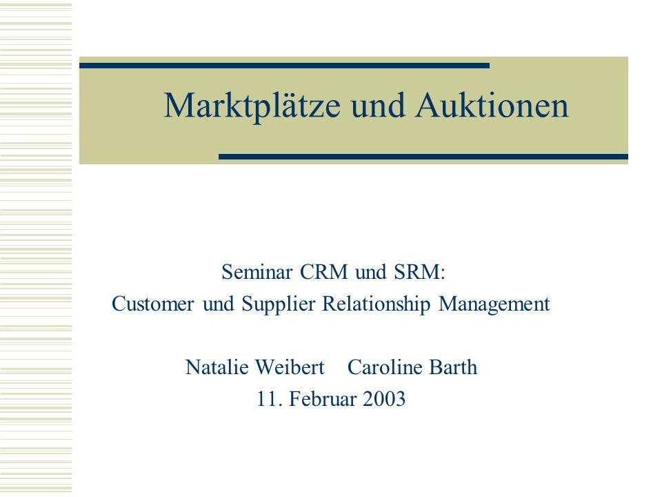Marktplätze und Auktionen Seminar CRM und SRM: Customer und Supplier Relationship Management Natalie Weibert Caroline Barth 11. Februar 2003