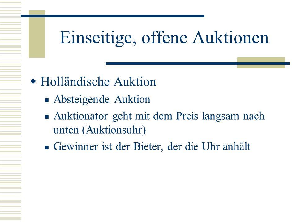 Einseitige, offene Auktionen Holländische Auktion Absteigende Auktion Auktionator geht mit dem Preis langsam nach unten (Auktionsuhr) Gewinner ist der