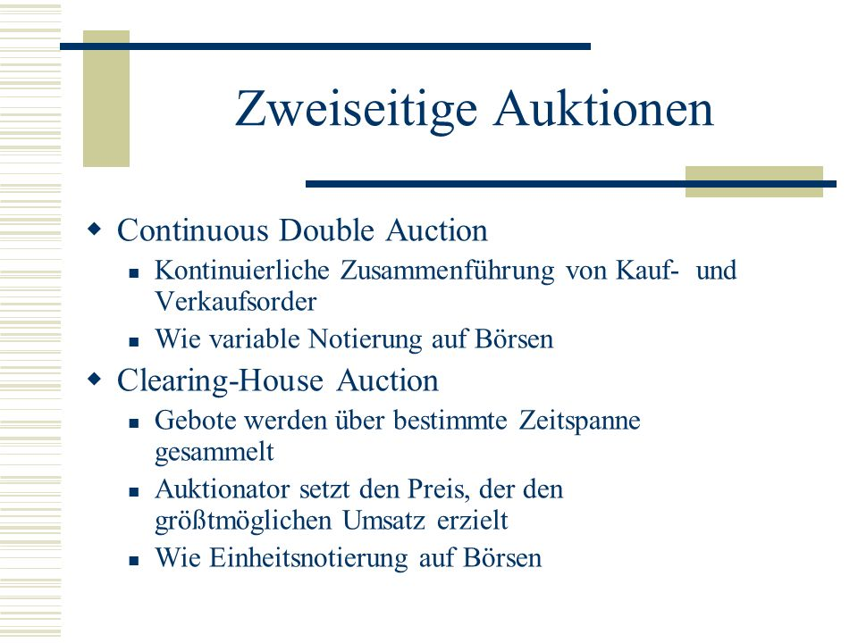 Zweiseitige Auktionen Continuous Double Auction Kontinuierliche Zusammenführung von Kauf- und Verkaufsorder Wie variable Notierung auf Börsen Clearing