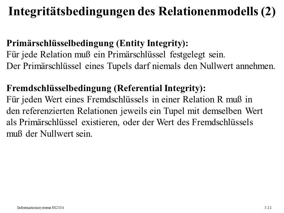 Informationssysteme SS20045-11 Integritätsbedingungen des Relationenmodells (2) Primärschlüsselbedingung (Entity Integrity): Für jede Relation muß ein