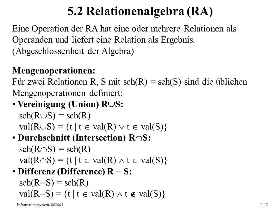 Informationssysteme SS20045-12 5.2 Relationenalgebra (RA) Eine Operation der RA hat eine oder mehrere Relationen als Operanden und liefert eine Relati