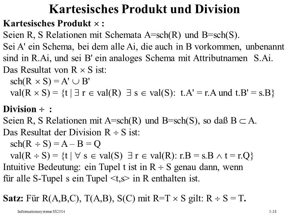 Informationssysteme SS20045-18 Kartesisches Produkt und Division Division : Seien R, S Relationen mit A=sch(R) und B=sch(S), so daß B A. Das Resultat