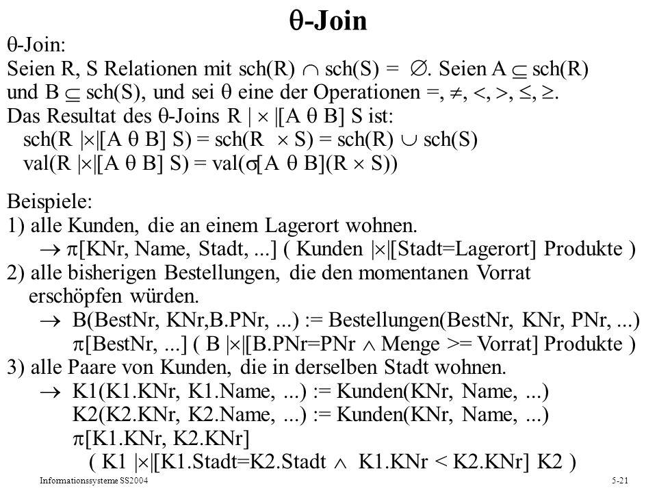 Informationssysteme SS20045-21 -Join -Join: Seien R, S Relationen mit sch(R) sch(S) =. Seien A sch(R) und B sch(S), und sei eine der Operationen =,,,,
