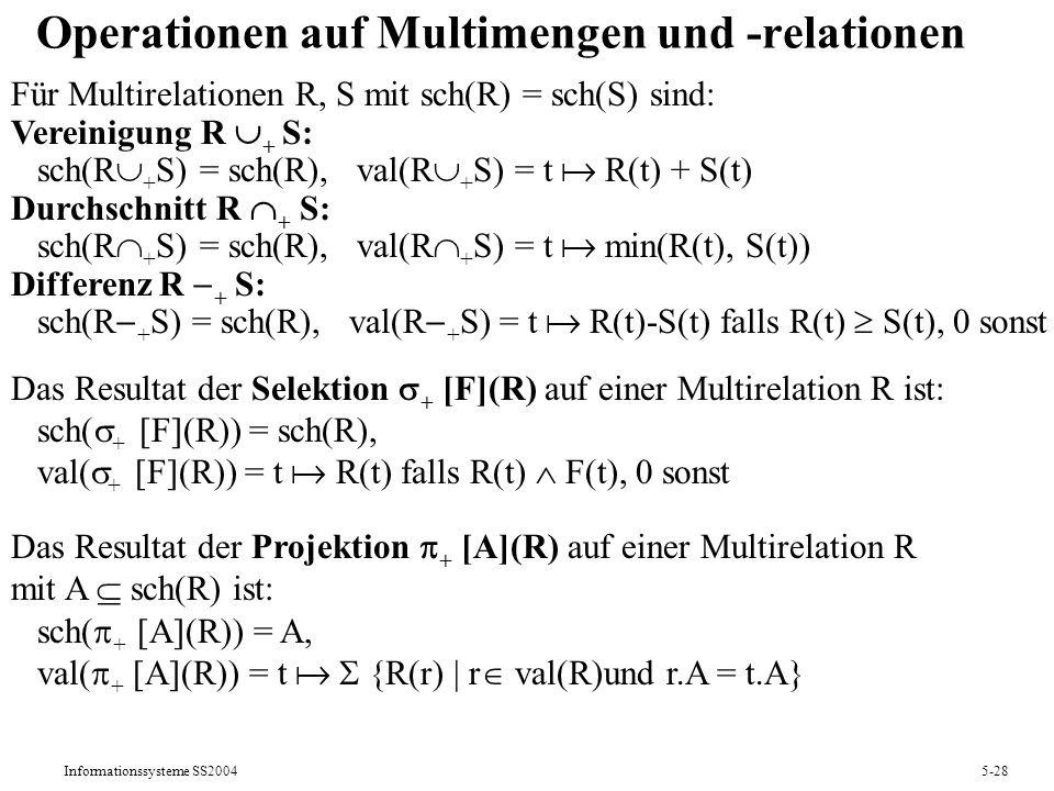Informationssysteme SS20045-28 Operationen auf Multimengen und -relationen Für Multirelationen R, S mit sch(R) = sch(S) sind: Vereinigung R + S: sch(R