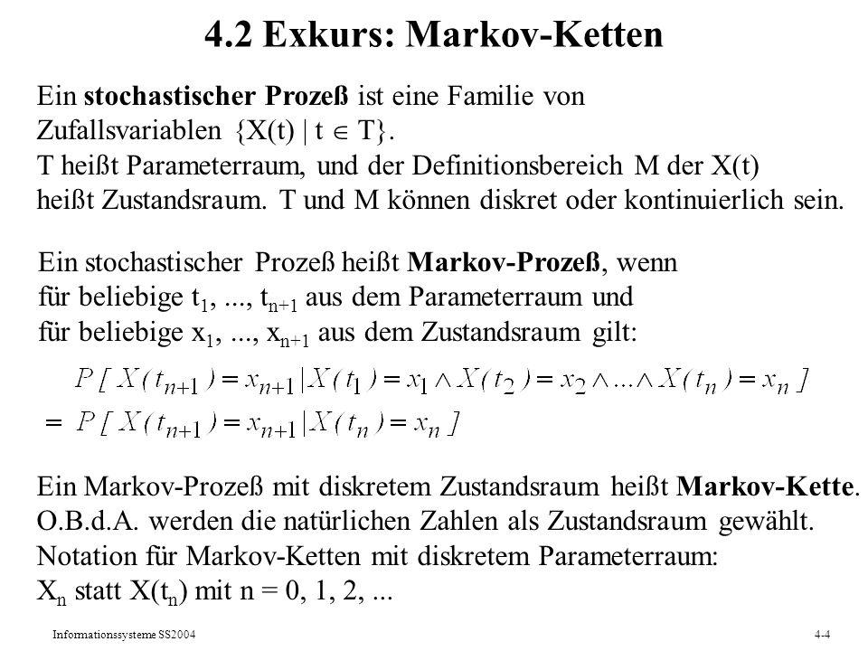 Informationssysteme SS20044-4 4.2 Exkurs: Markov-Ketten Ein stochastischer Prozeß ist eine Familie von Zufallsvariablen {X(t) | t T}. T heißt Paramete