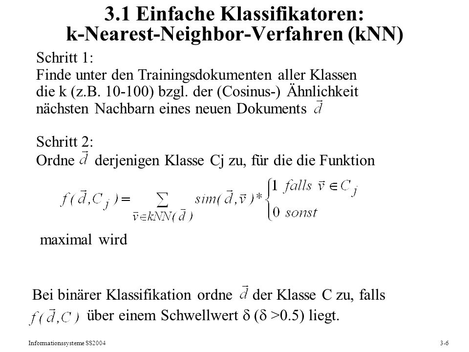 Informationssysteme SS20043-6 3.1 Einfache Klassifikatoren: k-Nearest-Neighbor-Verfahren (kNN) Schritt 1: Finde unter den Trainingsdokumenten aller Kl
