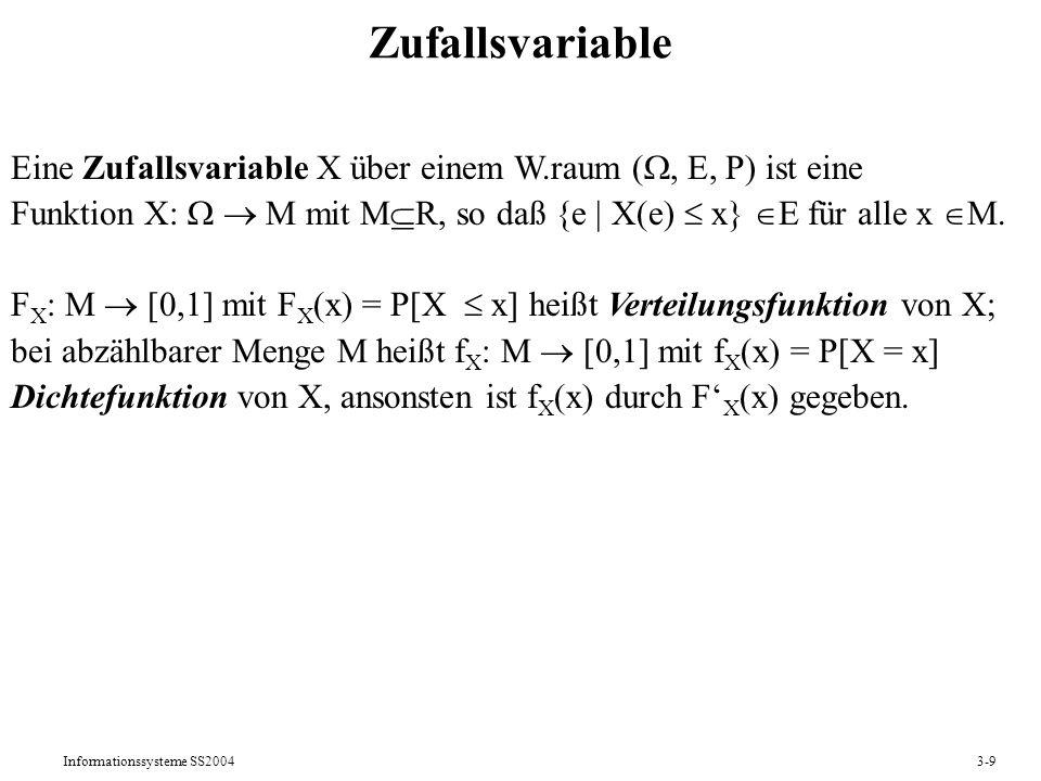 Informationssysteme SS20043-9 Zufallsvariable Eine Zufallsvariable X über einem W.raum (, E, P) ist eine Funktion X: M mit M R, so daß {e | X(e) x} E