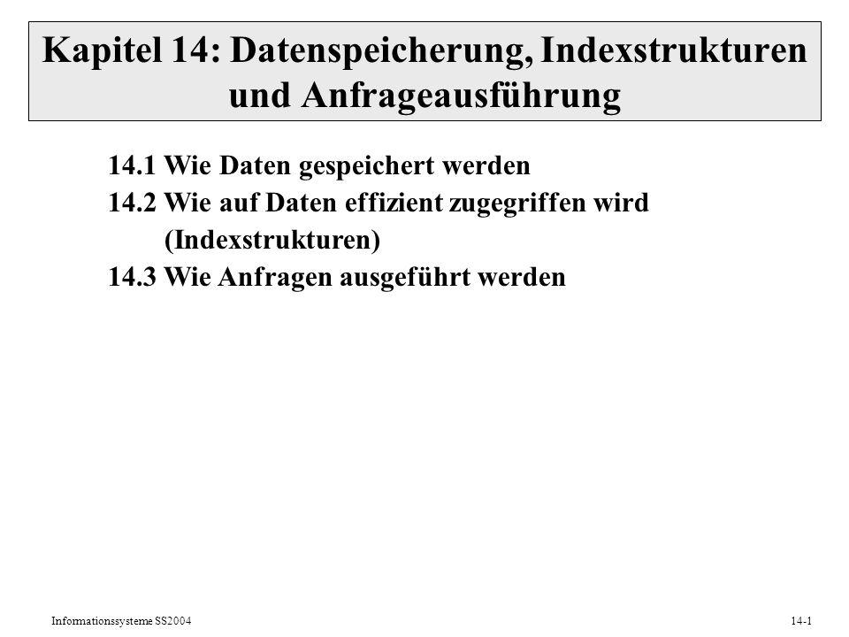 Informationssysteme SS200414-1 Kapitel 14: Datenspeicherung, Indexstrukturen und Anfrageausführung 14.1 Wie Daten gespeichert werden 14.2 Wie auf Date