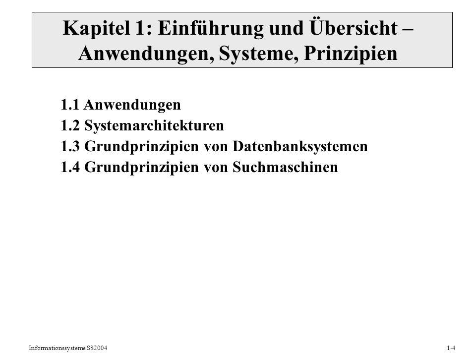 Informationssysteme SS20041-4 Kapitel 1: Einführung und Übersicht – Anwendungen, Systeme, Prinzipien 1.1 Anwendungen 1.2 Systemarchitekturen 1.3 Grundprinzipien von Datenbanksystemen 1.4 Grundprinzipien von Suchmaschinen