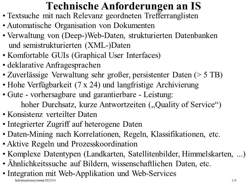 Informationssysteme SS20041-6 Technische Anforderungen an IS Textsuche mit nach Relevanz geordneten Trefferranglisten Automatische Organisation von Dokumenten Verwaltung von (Deep-)Web-Daten, strukturierten Datenbanken und semistrukturierten (XML-)Daten Komfortable GUIs (Graphical User Interfaces) deklarative Anfragesprachen Zuverlässige Verwaltung sehr großer, persistenter Daten (> 5 TB) Hohe Verfügbarkeit (7 x 24) und langfristige Archivierung Gute - vorhersagbare und garantierbare - Leistung: hoher Durchsatz, kurze Antwortzeiten (Quality of Service) Konsistenz verteilter Daten Integrierter Zugriff auf heterogene Daten Daten-Mining nach Korrelationen, Regeln, Klassifikationen, etc.