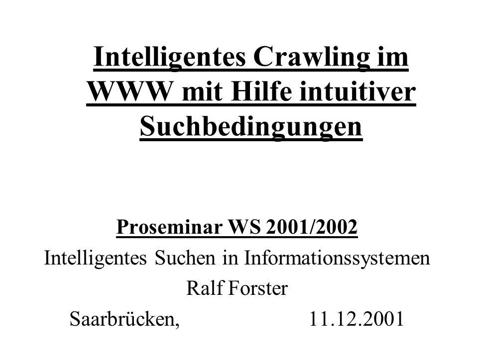 Intelligentes Crawling im WWW mit Hilfe intuitiver Suchbedingungen Proseminar WS 2001/2002 Intelligentes Suchen in Informationssystemen Ralf Forster Saarbrücken,11.12.2001