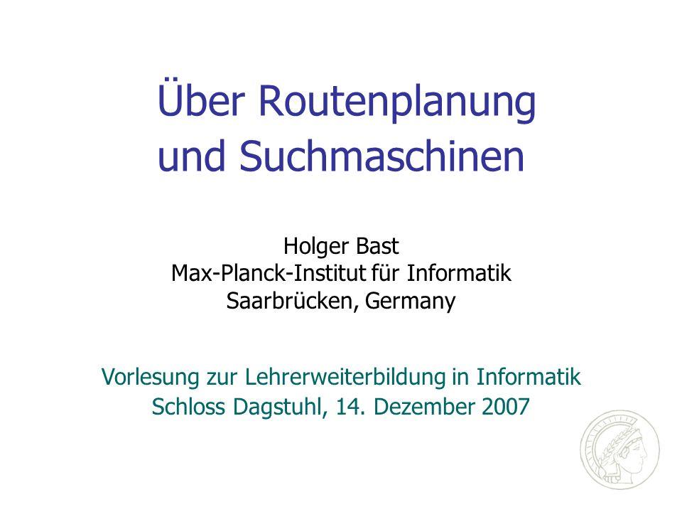 Über Routenplanung und Suchmaschinen Holger Bast Max-Planck-Institut für Informatik Saarbrücken, Germany Vorlesung zur Lehrerweiterbildung in Informatik Schloss Dagstuhl, 14.