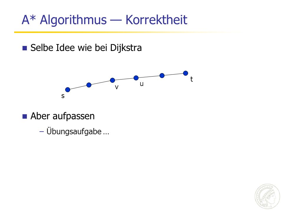A* Algorithmus Korrektheit Selbe Idee wie bei Dijkstra s t u v Aber aufpassen –Übungsaufgabe …