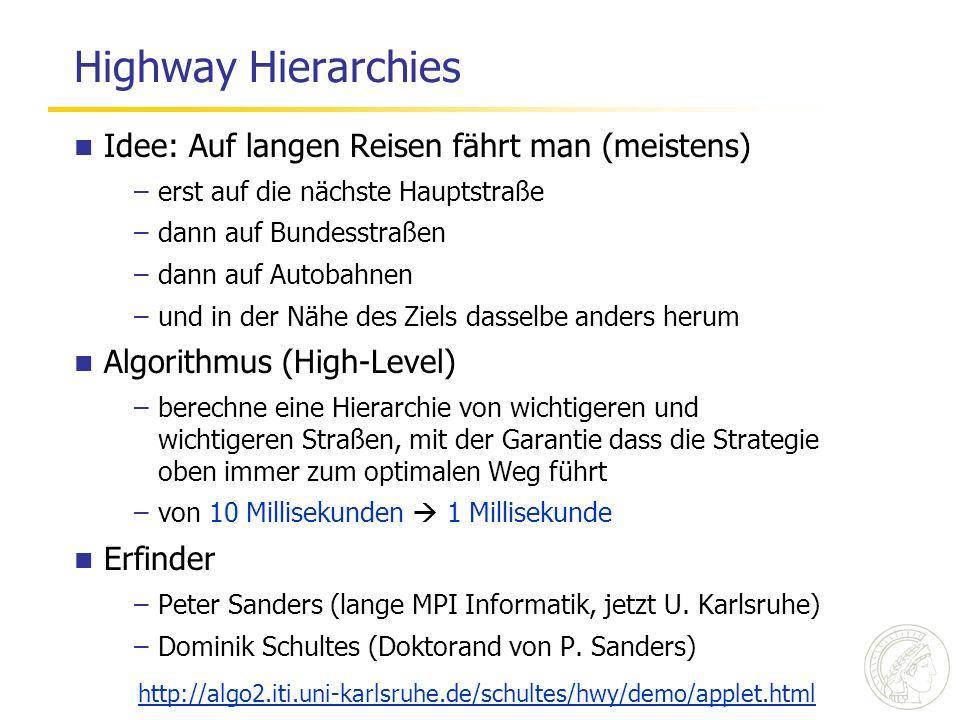 Highway Hierarchies Idee: Auf langen Reisen fährt man (meistens) –erst auf die nächste Hauptstraße –dann auf Bundesstraßen –dann auf Autobahnen –und in der Nähe des Ziels dasselbe anders herum Algorithmus (High-Level) –berechne eine Hierarchie von wichtigeren und wichtigeren Straßen, mit der Garantie dass die Strategie oben immer zum optimalen Weg führt –von 10 Millisekunden 1 Millisekunde Erfinder –Peter Sanders (lange MPI Informatik, jetzt U.