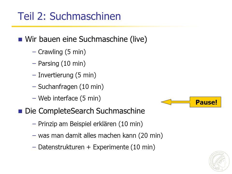 Teil 2: Suchmaschinen Wir bauen eine Suchmaschine (live) –Crawling (5 min) –Parsing (10 min) –Invertierung (5 min) –Suchanfragen (10 min) –Web interface (5 min) Die CompleteSearch Suchmaschine –Prinzip am Beispiel erklären (10 min) –was man damit alles machen kann (20 min) –Datenstrukturen + Experimente (10 min) Pause!