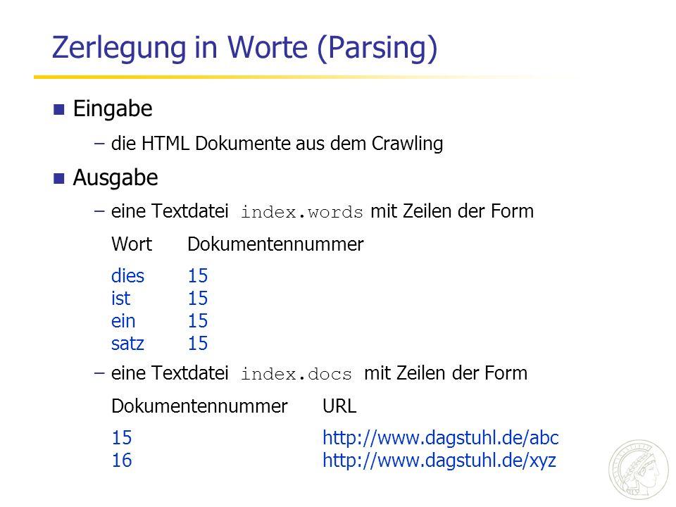 Zerlegung in Worte (Parsing) Eingabe –die HTML Dokumente aus dem Crawling Ausgabe –eine Textdatei index.words mit Zeilen der Form WortDokumentennummer dies15 ist15 ein15 satz15 –eine Textdatei index.docs mit Zeilen der Form DokumentennummerURL 15http://www.dagstuhl.de/abc 16http://www.dagstuhl.de/xyz