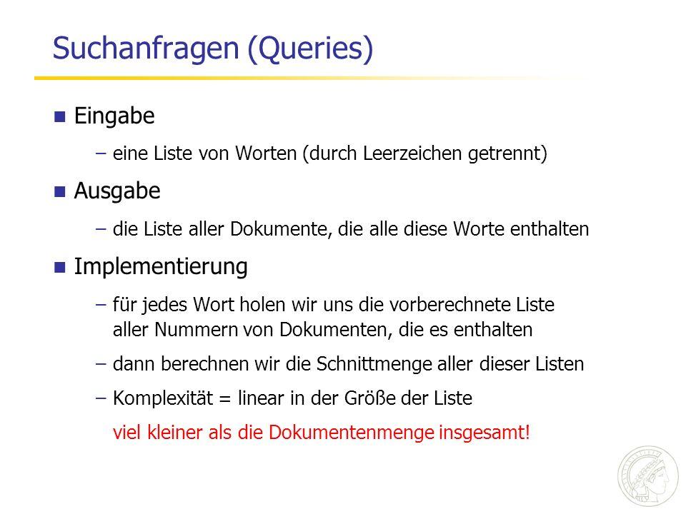 Suchanfragen (Queries) Eingabe –eine Liste von Worten (durch Leerzeichen getrennt) Ausgabe –die Liste aller Dokumente, die alle diese Worte enthalten