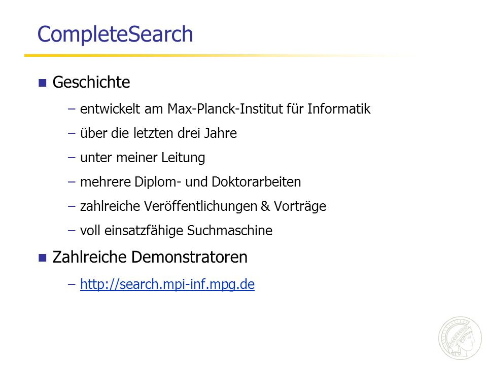 CompleteSearch Geschichte –entwickelt am Max-Planck-Institut für Informatik –über die letzten drei Jahre –unter meiner Leitung –mehrere Diplom- und Doktorarbeiten –zahlreiche Veröffentlichungen & Vorträge –voll einsatzfähige Suchmaschine Zahlreiche Demonstratoren –http://search.mpi-inf.mpg.dehttp://search.mpi-inf.mpg.de