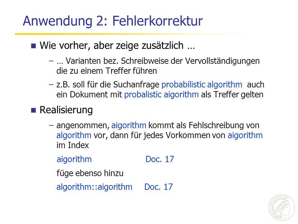 Anwendung 2: Fehlerkorrektur Wie vorher, aber zeige zusätzlich … –… Varianten bez. Schreibweise der Vervollständigungen die zu einem Treffer führen –z