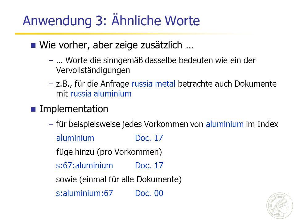 Anwendung 3: Ähnliche Worte Wie vorher, aber zeige zusätzlich … –… Worte die sinngemäß dasselbe bedeuten wie ein der Vervollständigungen –z.B., für die Anfrage russia metal betrachte auch Dokumente mit russia aluminium Implementation –für beispielsweise jedes Vorkommen von aluminium im Index aluminium Doc.