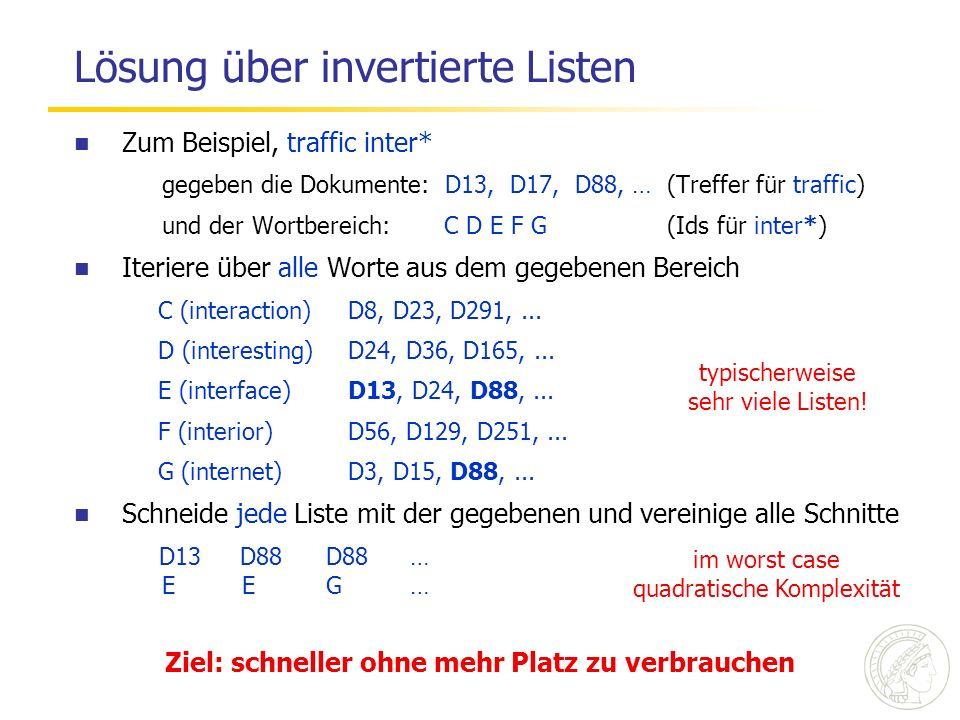 Lösung über invertierte Listen Zum Beispiel, traffic inter* gegeben die Dokumente: D13, D17, D88, … (Treffer für traffic) und der Wortbereich: C D E F G (Ids für inter*) Iteriere über alle Worte aus dem gegebenen Bereich C (interaction) D8, D23, D291,...