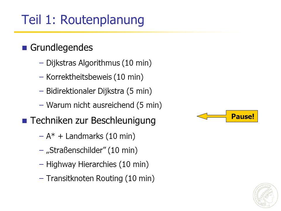 Teil 1: Routenplanung Grundlegendes –Dijkstras Algorithmus (10 min) –Korrektheitsbeweis (10 min) –Bidirektionaler Dijkstra (5 min) –Warum nicht ausreichend (5 min) Techniken zur Beschleunigung –A* + Landmarks (10 min) –Straßenschilder (10 min) –Highway Hierarchies (10 min) –Transitknoten Routing (10 min) Pause!