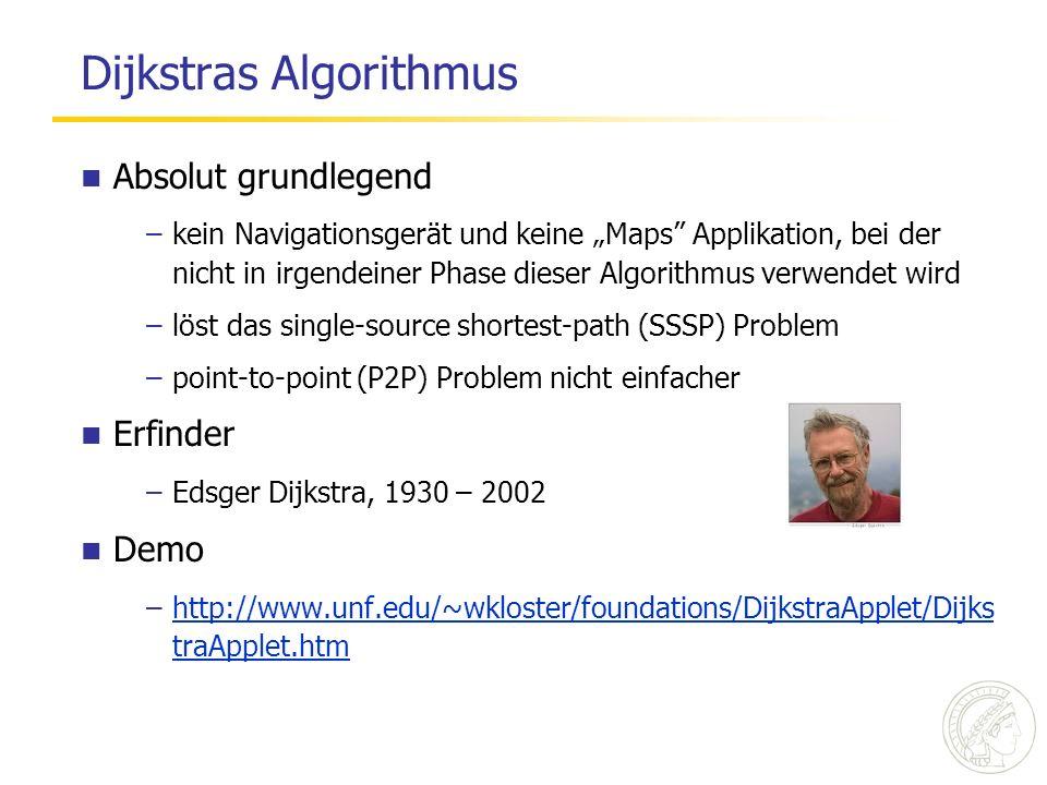 Dijkstras Algorithmus Absolut grundlegend –kein Navigationsgerät und keine Maps Applikation, bei der nicht in irgendeiner Phase dieser Algorithmus verwendet wird –löst das single-source shortest-path (SSSP) Problem –point-to-point (P2P) Problem nicht einfacher Erfinder –Edsger Dijkstra, 1930 – 2002 Demo –http://www.unf.edu/~wkloster/foundations/DijkstraApplet/Dijks traApplet.htmhttp://www.unf.edu/~wkloster/foundations/DijkstraApplet/Dijks traApplet.htm