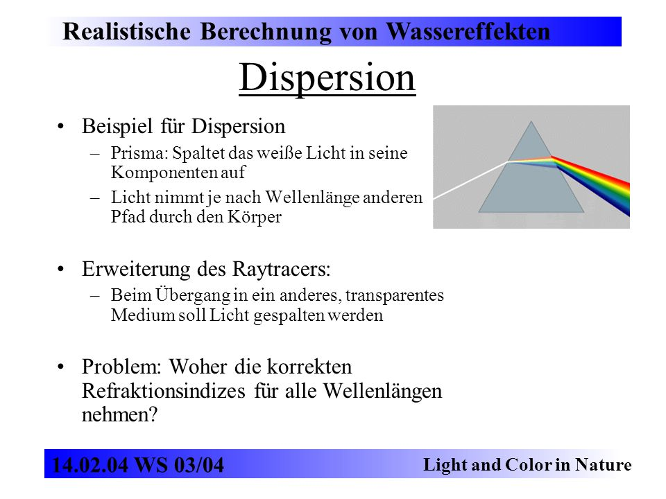 Dispersion Realistische Berechnung von Wassereffekten Light and Color in Nature 14.02.04 WS 03/04 Beispiel für Dispersion –Prisma: Spaltet das weiße Licht in seine Komponenten auf –Licht nimmt je nach Wellenlänge anderen Pfad durch den Körper Erweiterung des Raytracers: –Beim Übergang in ein anderes, transparentes Medium soll Licht gespalten werden Problem: Woher die korrekten Refraktionsindizes für alle Wellenlängen nehmen?