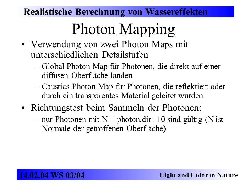 Photon Mapping Realistische Berechnung von Wassereffekten Light and Color in Nature 14.02.04 WS 03/04 Verwendung von zwei Photon Maps mit unterschiedlichen Detailstufen –Global Photon Map für Photonen, die direkt auf einer diffusen Oberfläche landen –Caustics Photon Map für Photonen, die reflektiert oder durch ein transparentes Material geleitet wurden Richtungstest beim Sammeln der Photonen: –nur Photonen mit N photon.dir 0 sind gültig (N ist Normale der getroffenen Oberfläche)