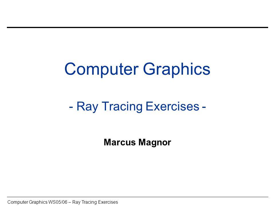 Computer Graphics WS05/06 – Ray Tracing Exercises CG – Diplomprüfungen, Noten –http://www.mpi-inf.mpg.de/departments/irg3/ws0506/cg/index.htmlhttp://www.mpi-inf.mpg.de/departments/irg3/ws0506/cg/index.html Wer CG als Vertiefungsfach wählen möchte, einen Schein für die Vorlesung benötigt, einen benoteten Schein für die Vorlesung benötigt muss erfolgreich an den Übungen zu dieser Vorlesung teilgenommen haben Definition erfolgreich: Auf jedem der voraussichtlich 4 Übungsblätter mindestens 30% der Punkte Insgesamt mindestens 50% der Punkte
