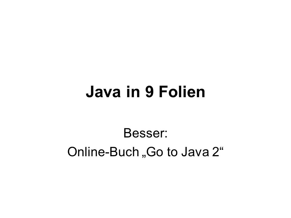 Java Overview Java ist plattformunabhängig Programm besteht aus 1 Klassen: Klasse MeineKlasse : Source in Datei MeineKlasse.java Übersetzen: javac MeineKlasse.java MeineKlasse.class mit Bytecode Eine Klasse mit main -Methode Programmstart: java MeineKlasse CLASSPATH setzen
