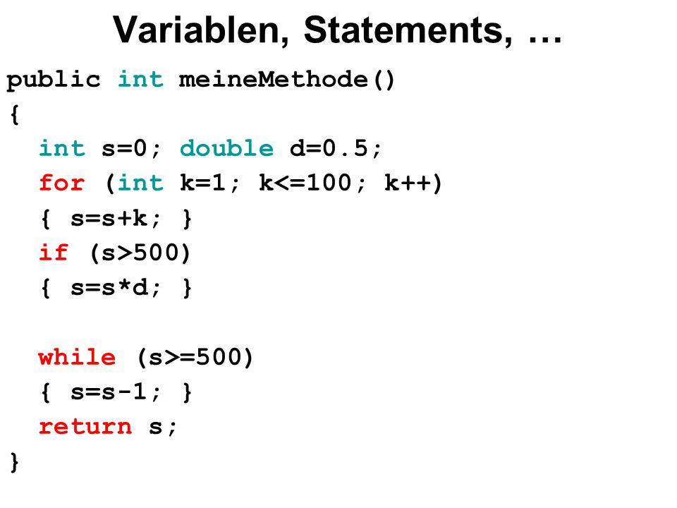 Variablen, Statements, … public int meineMethode() { int s=0; double d=0.5; for (int k=1; k<=100; k++) { s=s+k; } if (s>500) { s=s*d; } while (s>=500) { s=s-1; } return s; }