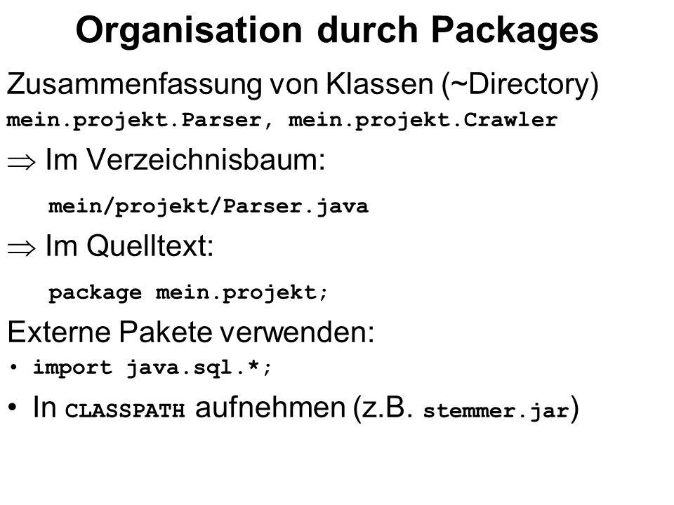 Organisation durch Packages Zusammenfassung von Klassen (~Directory) mein.projekt.Parser, mein.projekt.Crawler Im Verzeichnisbaum: mein/projekt/Parser.java Im Quelltext: package mein.projekt; Externe Pakete verwenden: import java.sql.*; In CLASSPATH aufnehmen (z.B.