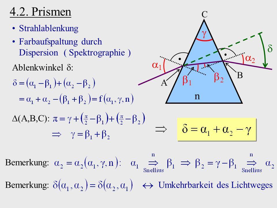 4.2. Prismen n C 2 1 1 2 A B Strahlablenkung Farbaufspaltung durch Dispersion ( Spektrographie ) Ablenkwinkel : A,B,C : Bemerkung: Bemerkung: Umkehrba