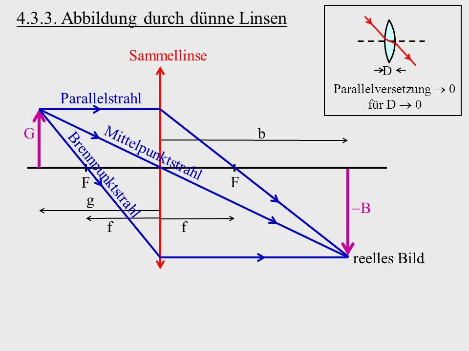 b B 4.3.3. Abbildung durch dünne Linsen D Parallelversetzung 0 für D 0 Sammellinse G F F g ff Parallelstrahl Mittelpunktstrahl Brennpunktstrahl reelle