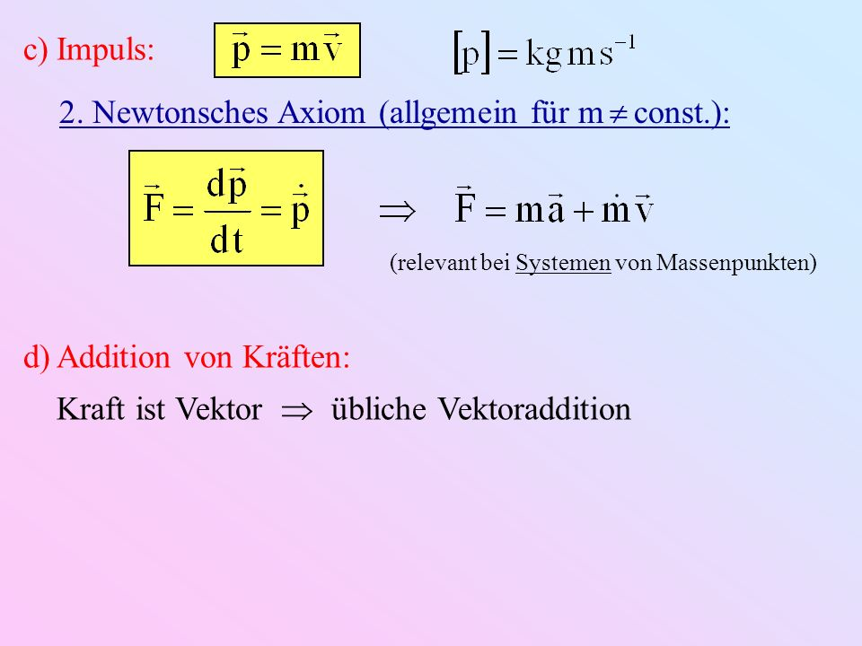c)Impuls: 2. Newtonsches Axiom (allgemein für m const.): (relevant bei Systemen von Massenpunkten) d)Addition von Kräften: Kraft ist Vektor übliche Ve
