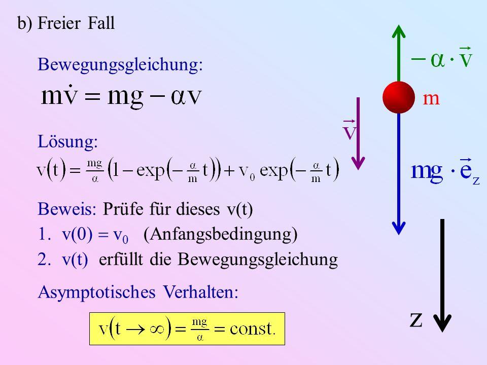 b) Freier Fall m z Bewegungsgleichung: Lösung: Beweis: Prüfe für dieses v(t) 1.v(0) v 0 (Anfangsbedingung) 2.v(t) erfüllt die Bewegungsgleichung Asymp