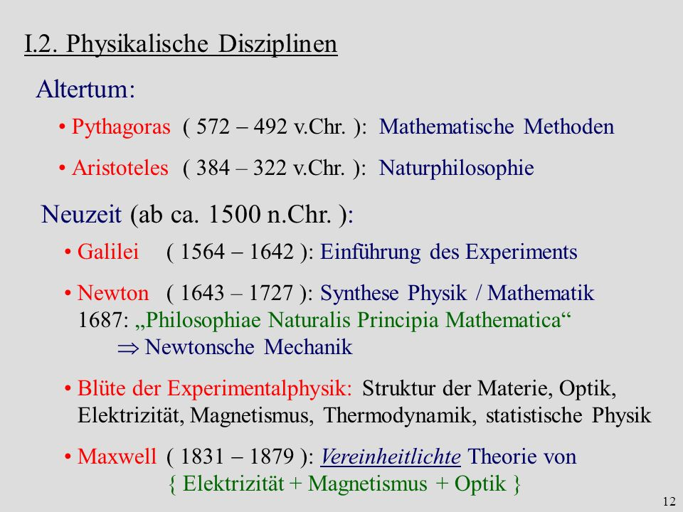 12 I.2. Physikalische Disziplinen Altertum: Pythagoras( 572 492 v.Chr. ):Mathematische Methoden Aristoteles( 384 – 322 v.Chr. ):Naturphilosophie Neuze