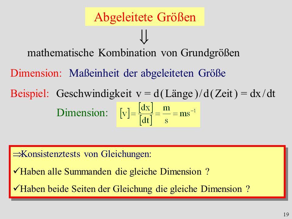 19 Abgeleitete Größen mathematische Kombination von Grundgrößen Dimension: Maßeinheit der abgeleiteten Größe Beispiel: Geschwindigkeit v = d ( Länge )