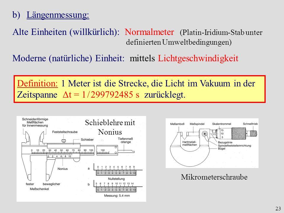 23 b)Längenmessung: Alte Einheiten (willkürlich): Normalmeter (Platin-Iridium-Stab unter definierten Umweltbedingungen) Moderne (natürliche) Einheit: