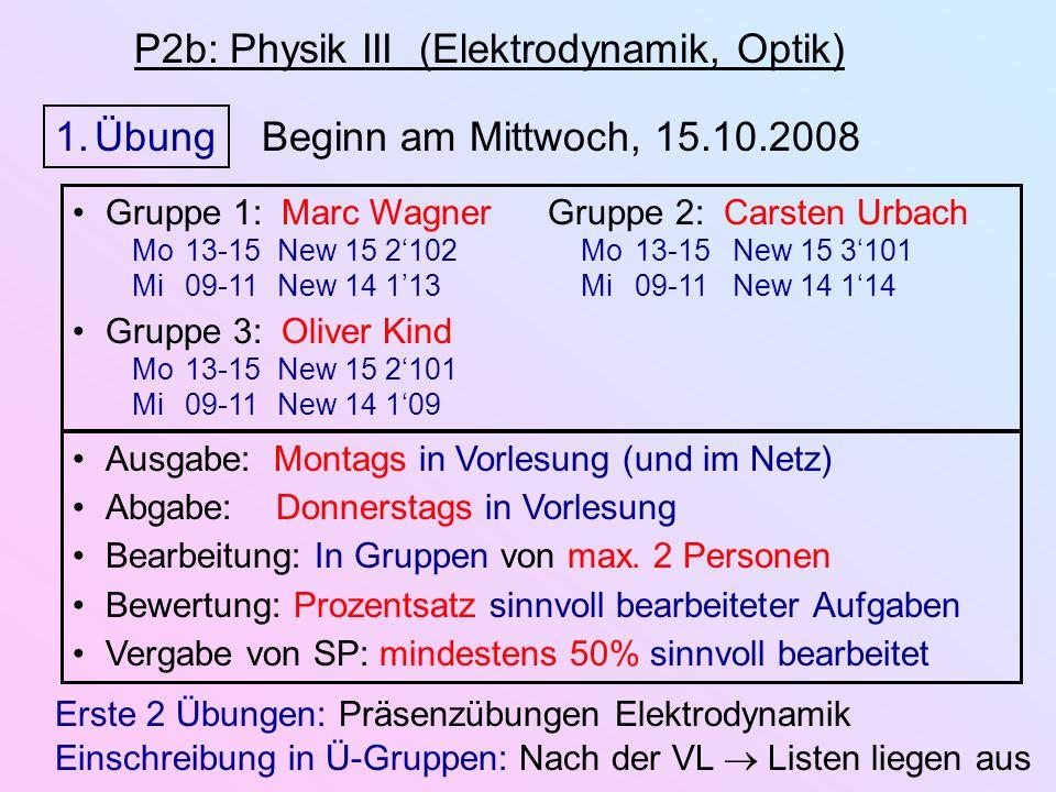 P2b: Physik III (Elektrodynamik, Optik) 1.Übung Beginn am Mittwoch, 15.10.2008 Ausgabe: Montags in Vorlesung (und im Netz) Abgabe: Donnerstags in Vorlesung Bearbeitung: In Gruppen von max.