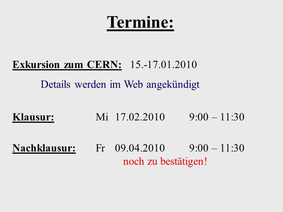 Klausur: Mi 17.02.2010 9:00 – 11:30 Nachklausur: Fr 09.04.2010 9:00 – 11:30 noch zu bestätigen! Termine: Exkursion zum CERN: 15.-17.01.2010 Details we
