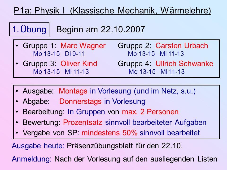 P1a: Physik I (Klassische Mechanik, Wärmelehre) 1.Übung Beginn am 22.10.2007 Ausgabe: Montags in Vorlesung (und im Netz, s.u.) Abgabe: Donnerstags in Vorlesung Bearbeitung: In Gruppen von max.