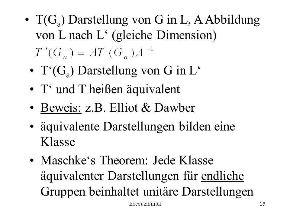 Irreduzibilität15 T(G a ) Darstellung von G in L, A Abbildung von L nach L (gleiche Dimension) T(G a ) Darstellung von G in L T und T heißen äquivalen