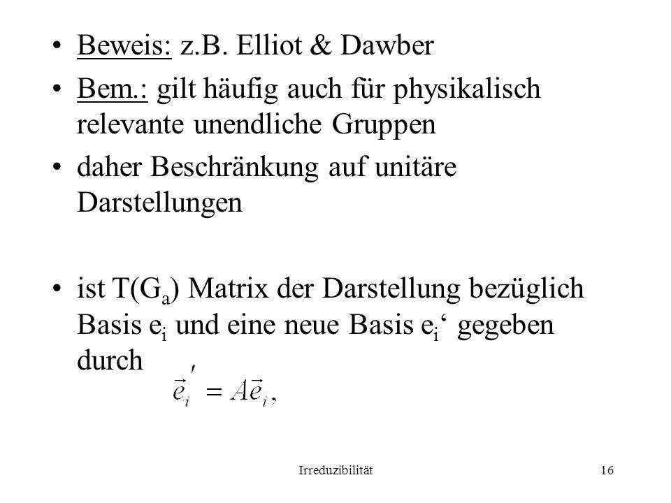 Irreduzibilität16 Beweis: z.B. Elliot & Dawber Bem.: gilt häufig auch für physikalisch relevante unendliche Gruppen daher Beschränkung auf unitäre Dar