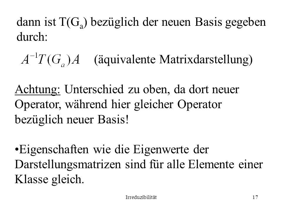 Irreduzibilität17 dann ist T(G a ) bezüglich der neuen Basis gegeben durch: (äquivalente Matrixdarstellung) Achtung: Unterschied zu oben, da dort neuer Operator, während hier gleicher Operator bezüglich neuer Basis.